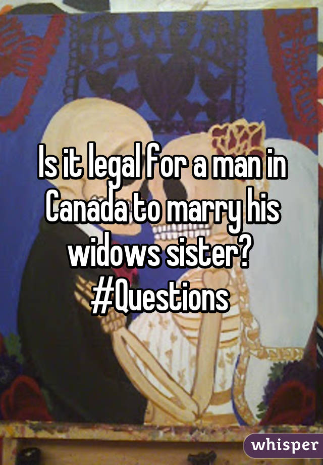 Is it legal for a man in Canada to marry his widows sister