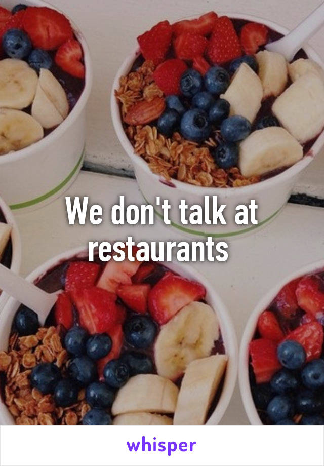 We don't talk at restaurants