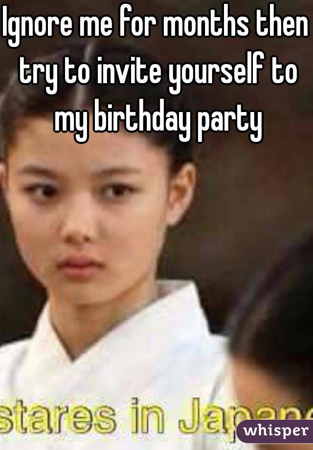 Ignore me for months then try to invite yourself to my birthday
