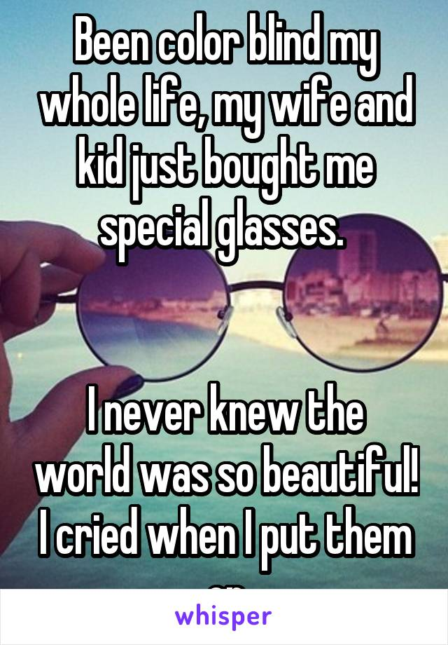 Been color blind my whole life, my wife and kid just bought me special glasses.    I never knew the world was so beautiful! I cried when I put them on