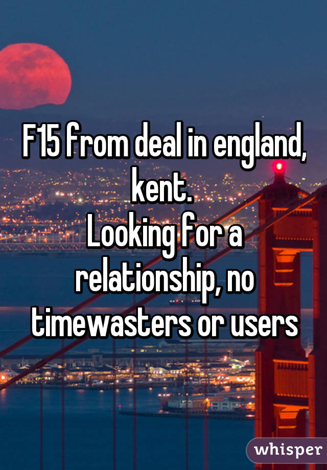 F15 from deal in england, kent.  Looking for a relationship, no timewasters or users