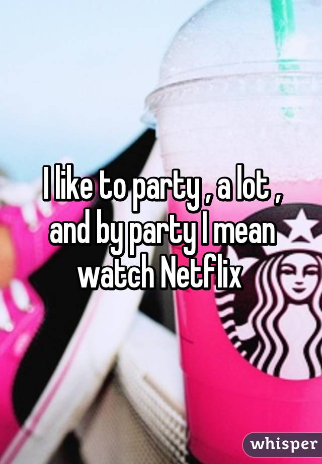 I like to party , a lot , and by party I mean watch Netflix