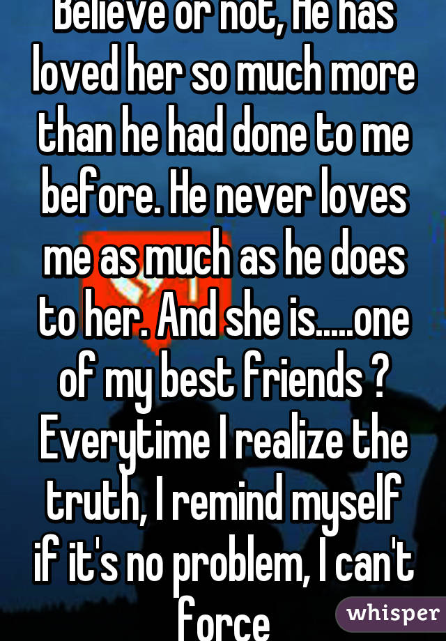 Believe or not, He has loved her so much more than he had done to me before. He never loves me as much as he does to her. And she is.....one of my best friends 😌 Everytime I realize the truth, I remind myself if it's no problem, I can't force