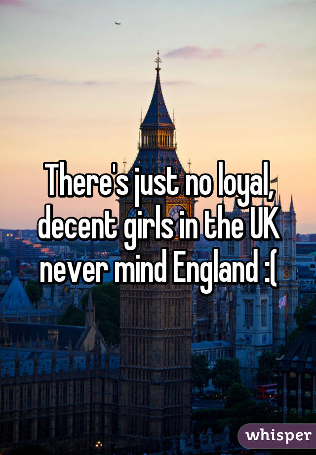 There's just no loyal, decent girls in the UK never mind England :(