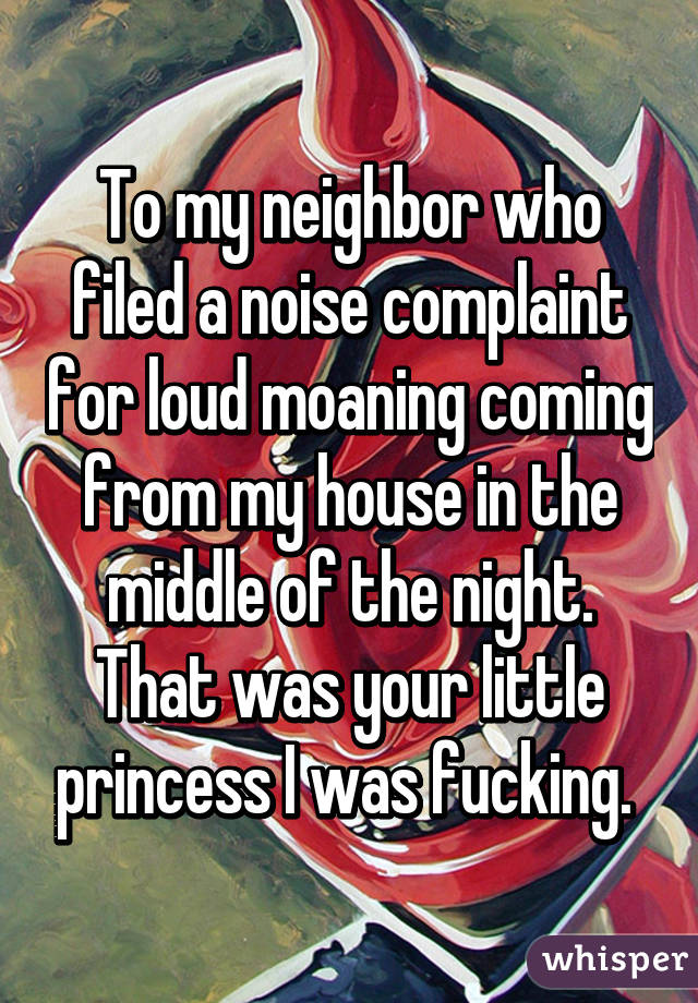 To my neighbor who filed a noise complaint for loud moaning coming from my house in the middle of the night. That was your little princess I was fucking.