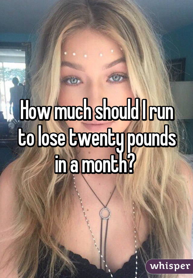 How much should I run to lose twenty pounds in a month?