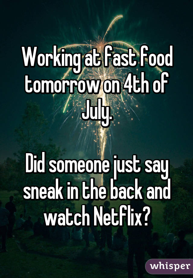 Working at fast food tomorrow on 4th of July.  Did someone just say sneak in the back and watch Netflix?