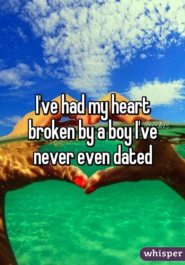 I've had my heart broken by a boy I've never even dated