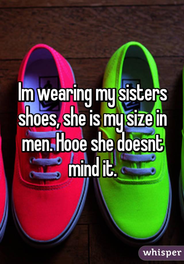 Im wearing my sisters shoes, she is my size in men. Hooe she doesnt mind it.