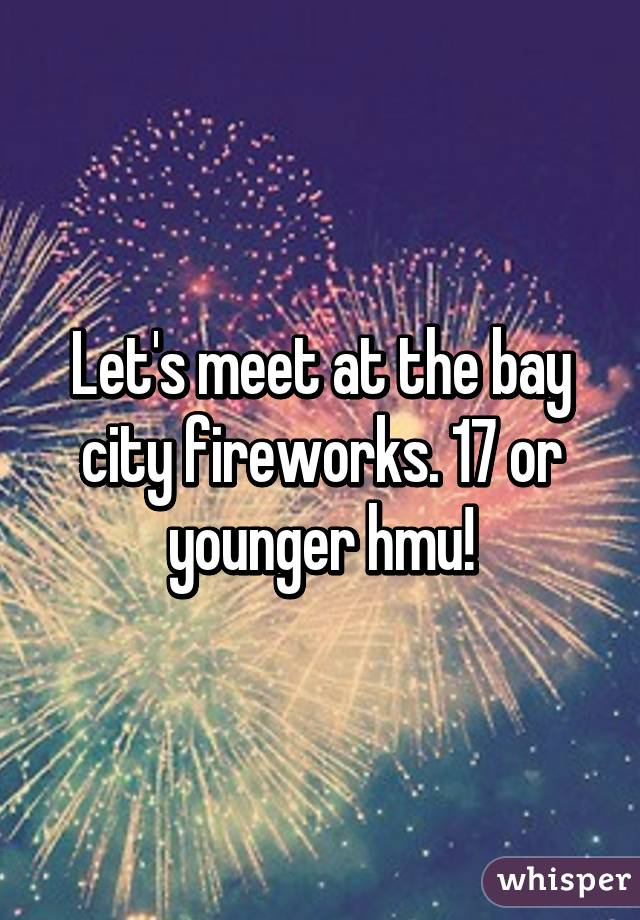 Let's meet at the bay city fireworks. 17 or younger hmu!