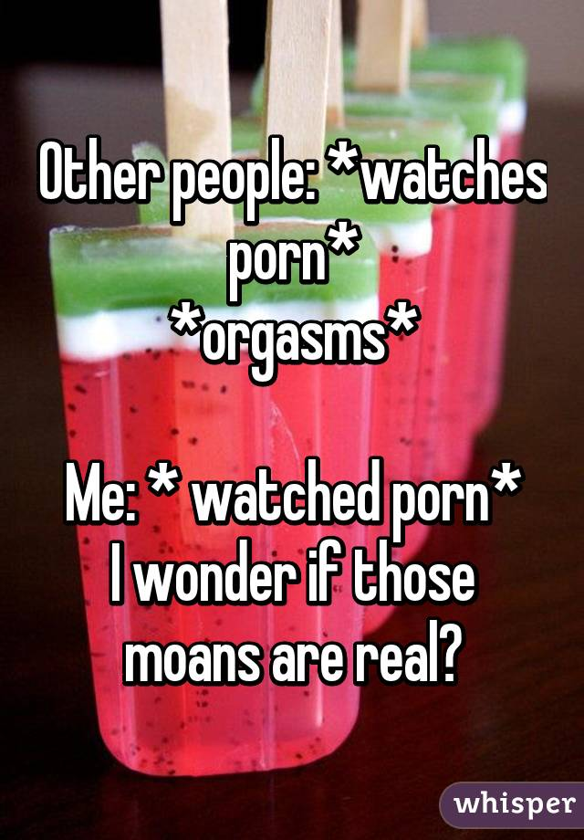 Other people: *watches porn* *orgasms*  Me: * watched porn* I wonder if those moans are real?