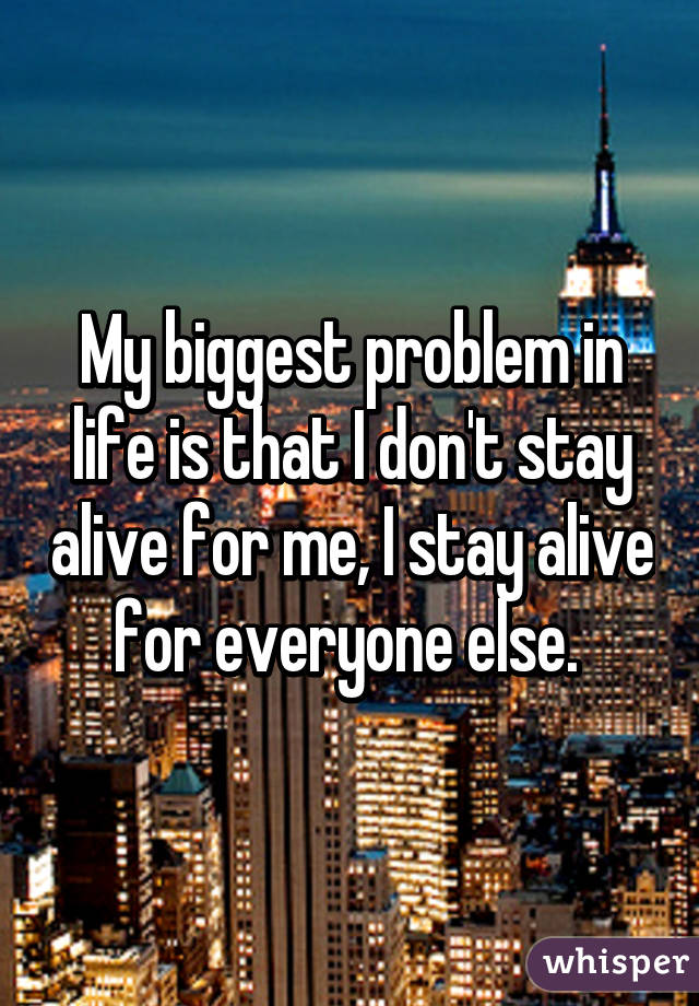 My biggest problem in life is that I don't stay alive for me, I stay alive for everyone else.
