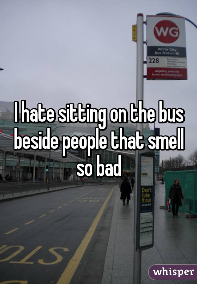 I hate sitting on the bus beside people that smell so bad