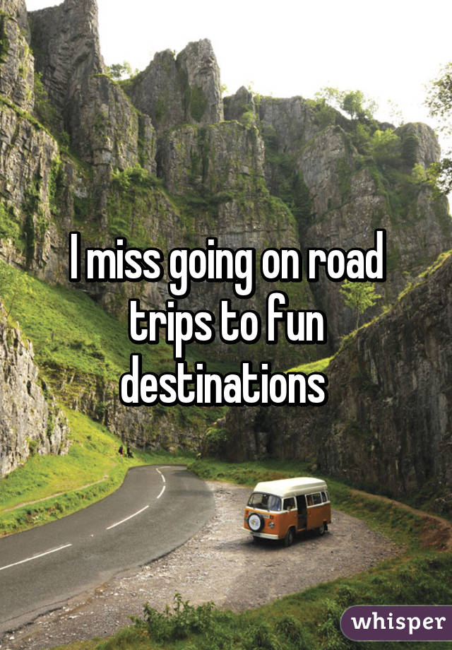 I miss going on road trips to fun destinations
