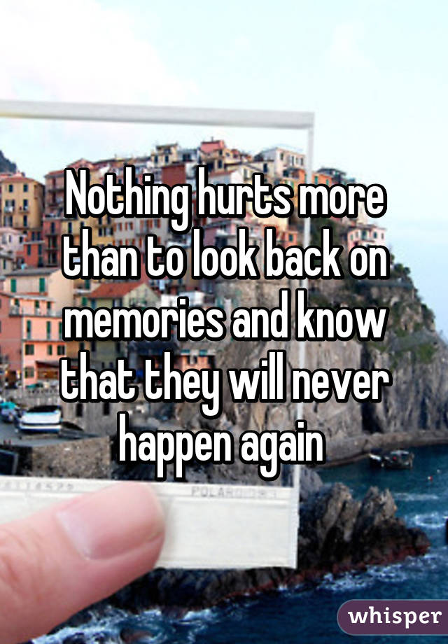 Nothing hurts more than to look back on memories and know that they will never happen again
