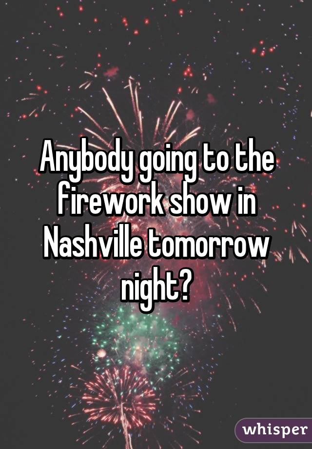 Anybody going to the firework show in Nashville tomorrow night?