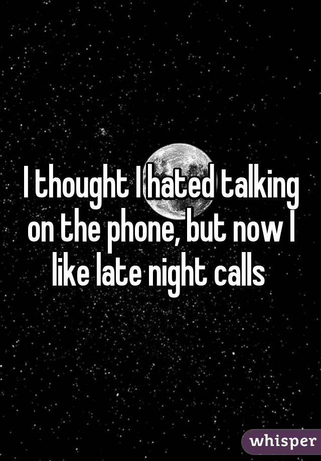 I thought I hated talking on the phone, but now I like late night calls