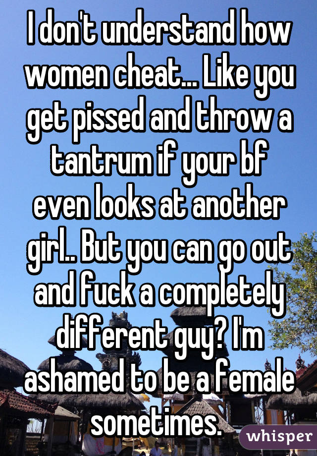 I don't understand how women cheat... Like you get pissed and throw a tantrum if your bf even looks at another girl.. But you can go out and fuck a completely different guy? I'm ashamed to be a female sometimes.