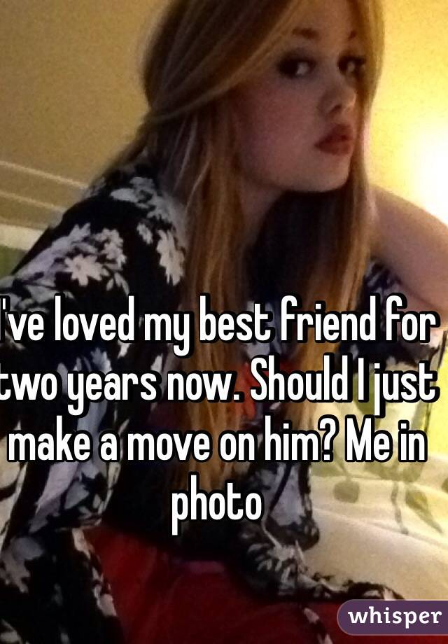 I've loved my best friend for two years now. Should I just make a move on him? Me in photo