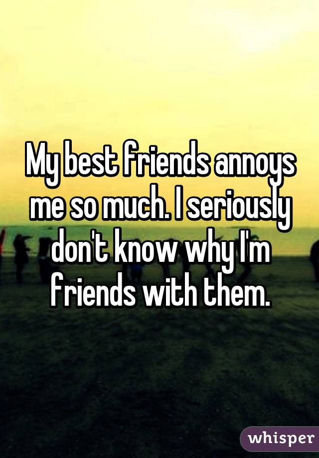 My best friends annoys me so much. I seriously don't know why I'm friends with them.