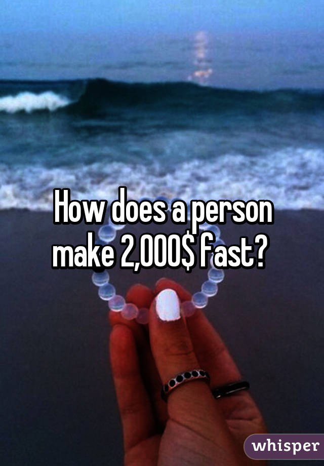 How does a person make 2,000$ fast?