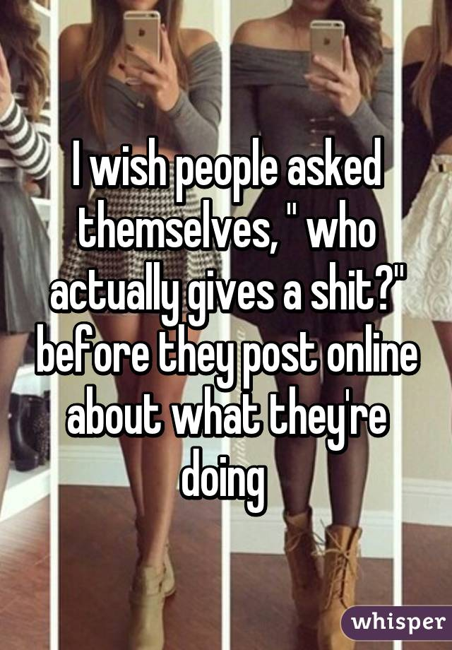 """I wish people asked themselves, """" who actually gives a shit?"""" before they post online about what they're doing"""