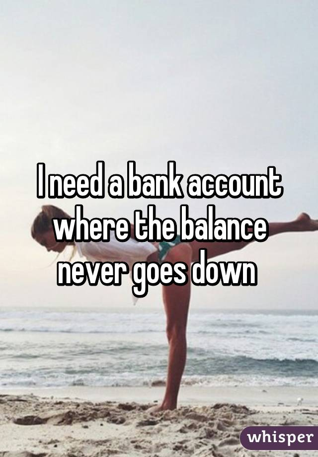 I need a bank account where the balance never goes down