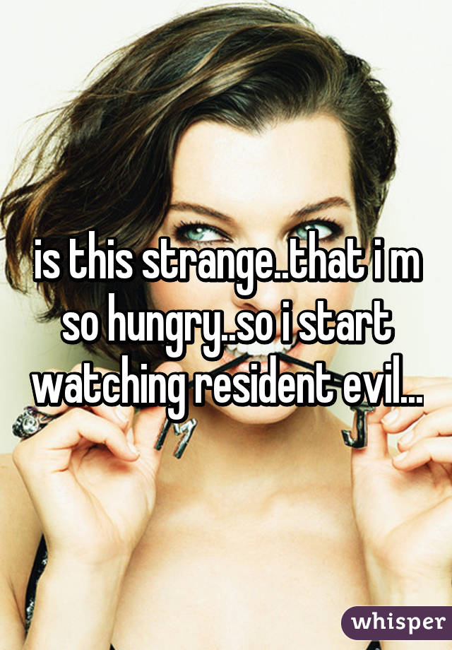 is this strange..that i m so hungry..so i start watching resident evil...