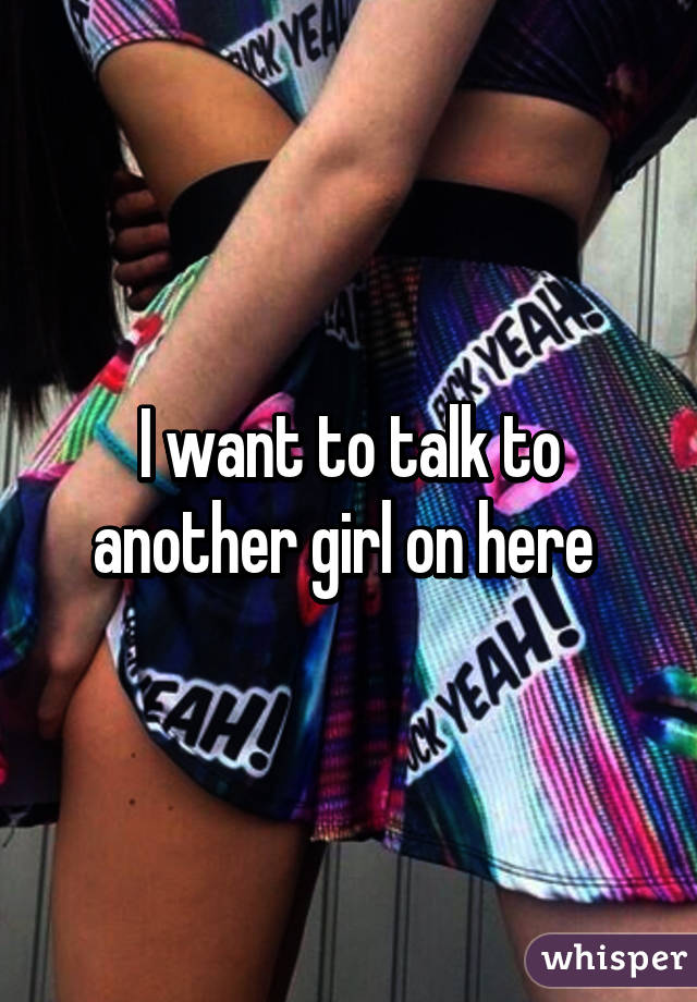 I want to talk to another girl on here
