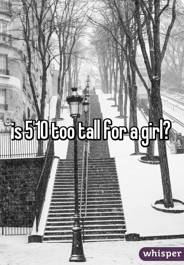 is 5'10 too tall for a girl?