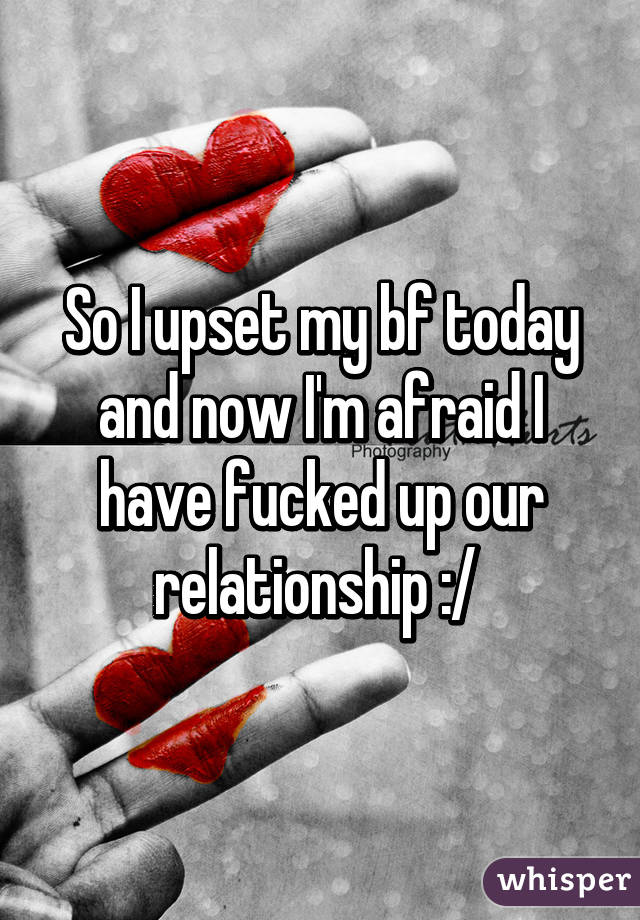 So I upset my bf today and now I'm afraid I have fucked up our relationship :/