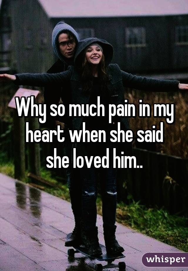 Why so much pain in my heart when she said she loved him..