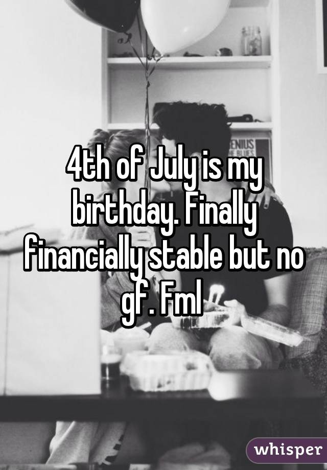 4th of July is my birthday. Finally financially stable but no gf. Fml