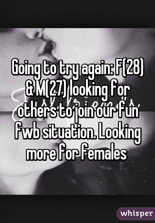 Going to try again: F(28) & M(27) looking for others to join our fun fwb situation. Looking more for females