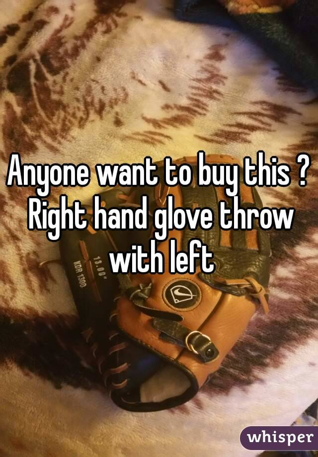 Anyone want to buy this ? Right hand glove throw with left