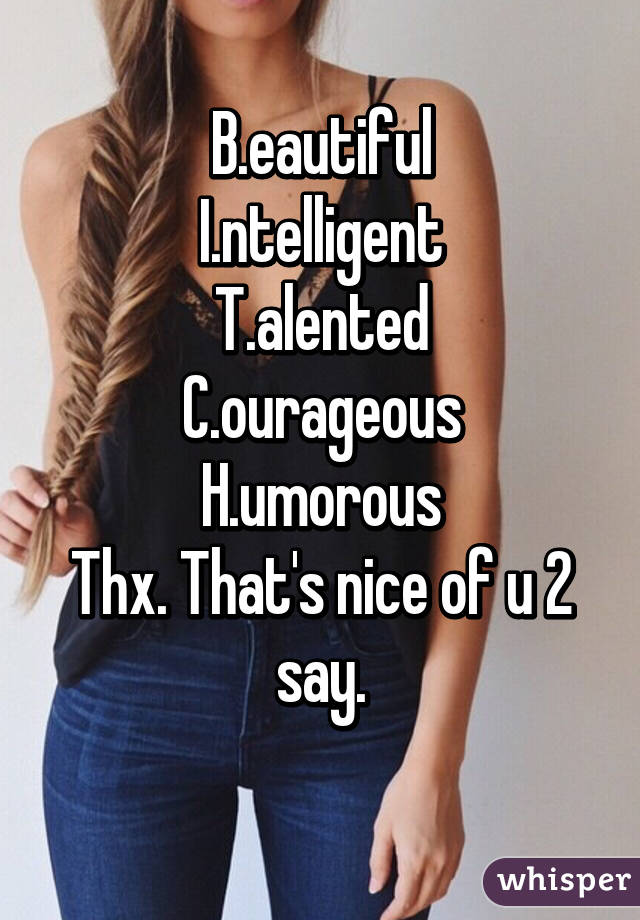 B.eautiful I.ntelligent T.alented C.ourageous H.umorous Thx. That's nice of u 2 say.