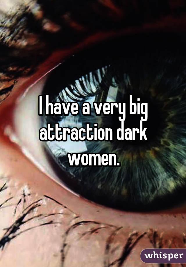 I have a very big attraction dark women.