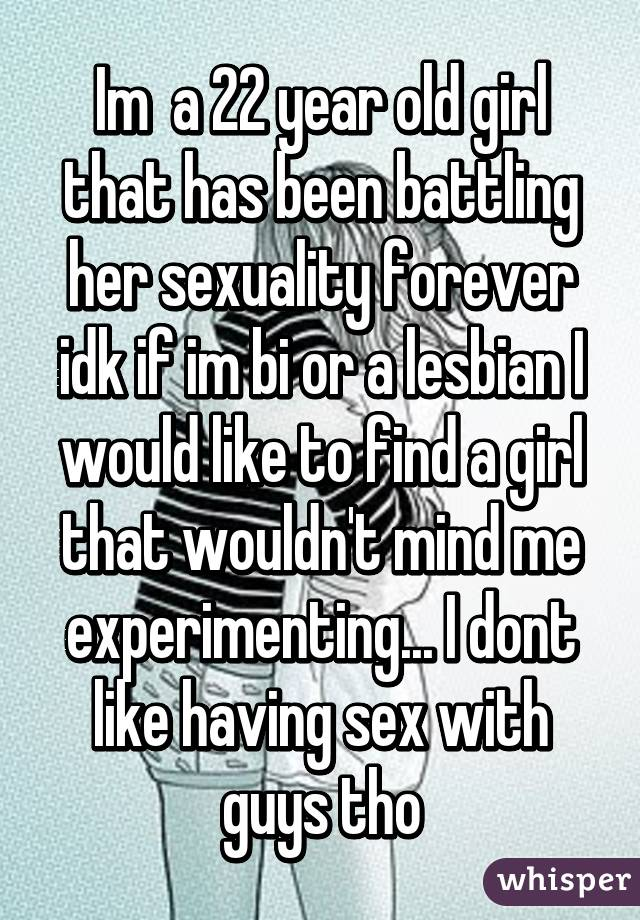 Im  a 22 year old girl that has been battling her sexuality forever idk if im bi or a lesbian I would like to find a girl that wouldn't mind me experimenting... I dont like having sex with guys tho