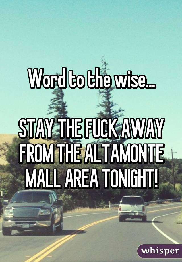 Word to the wise...  STAY THE FUCK AWAY FROM THE ALTAMONTE MALL AREA TONIGHT!