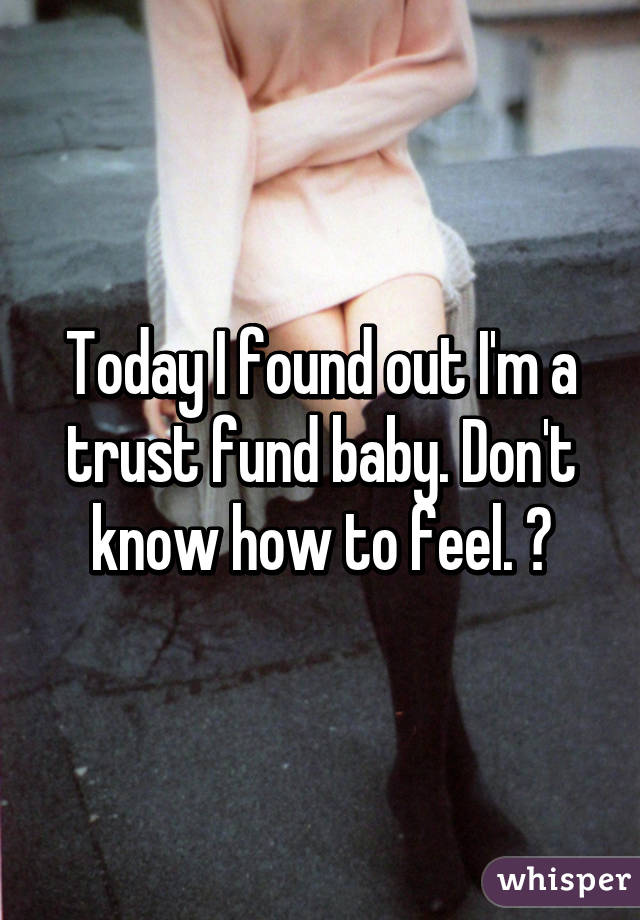 Today I found out I'm a trust fund baby. Don't know how to feel. 😁