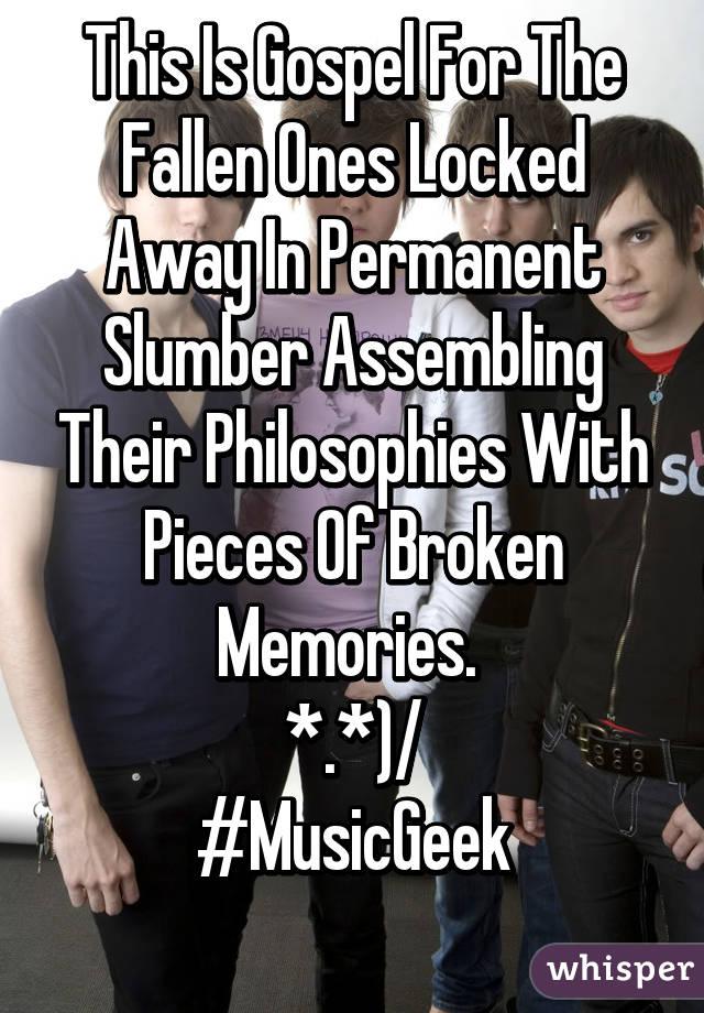 This Is Gospel For The Fallen Ones Locked Away In Permanent Slumber Assembling Their Philosophies With Pieces Of Broken Memories.  *.*)/ #MusicGeek