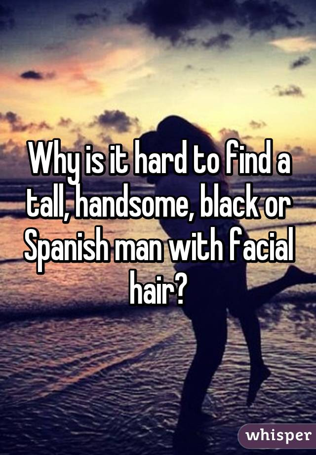 Why is it hard to find a tall, handsome, black or Spanish man with facial hair?
