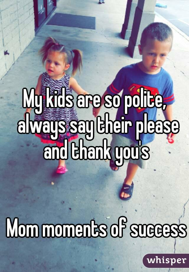 My kids are so polite,  always say their please and thank you's    Mom moments of success