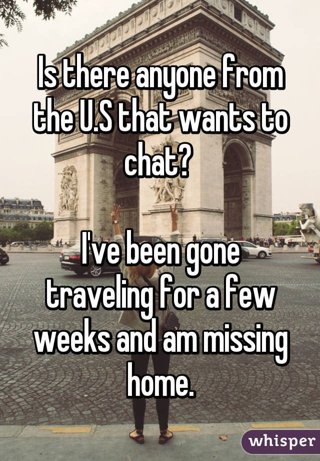 Is there anyone from the U.S that wants to chat?   I've been gone traveling for a few weeks and am missing home.