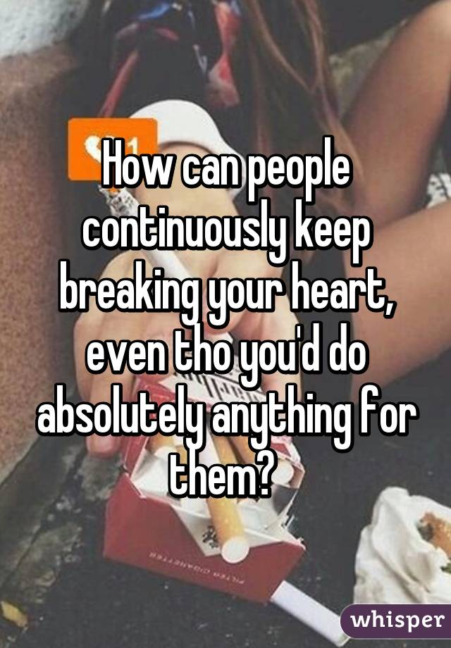 How can people continuously keep breaking your heart, even tho you'd do absolutely anything for them?