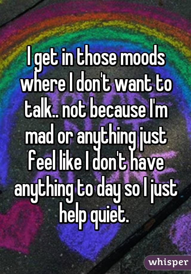 I get in those moods where I don't want to talk.. not because I'm mad or anything just feel like I don't have anything to day so I just help quiet.