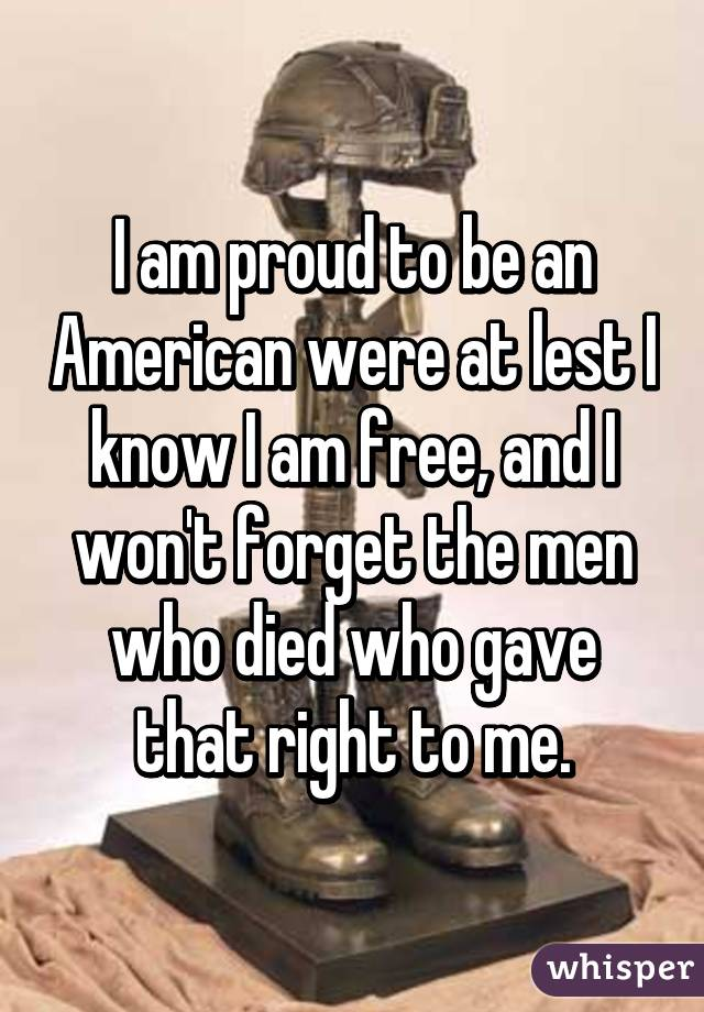 I am proud to be an American were at lest I know I am free, and I won't forget the men who died who gave that right to me.