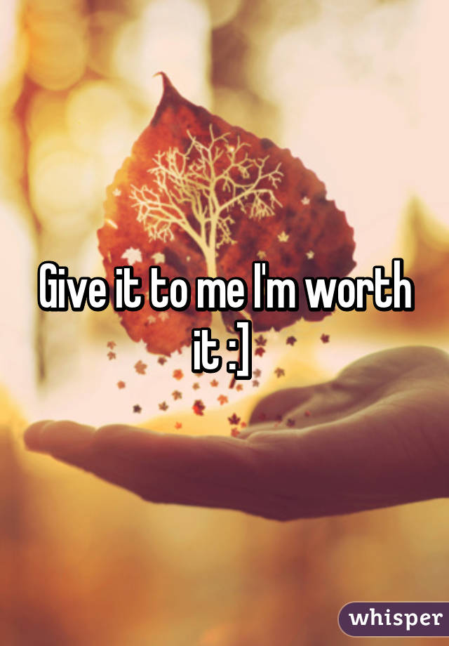 Give it to me I'm worth it :]