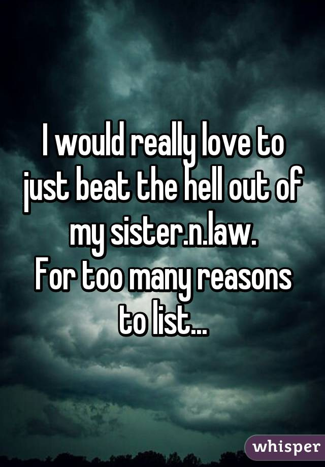 I would really love to just beat the hell out of my sister.n.law. For too many reasons to list...