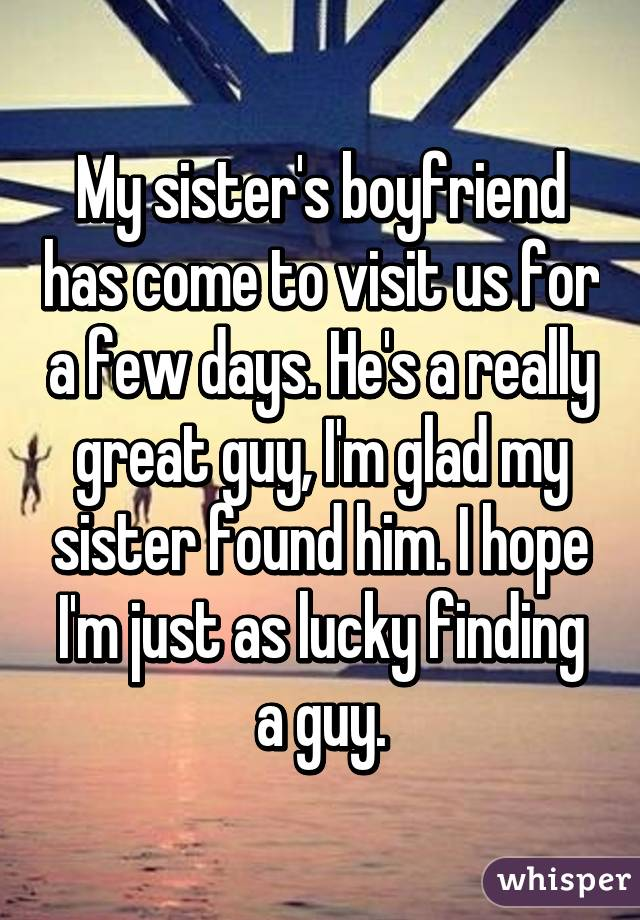 My sister's boyfriend has come to visit us for a few days. He's a really great guy, I'm glad my sister found him. I hope I'm just as lucky finding a guy.